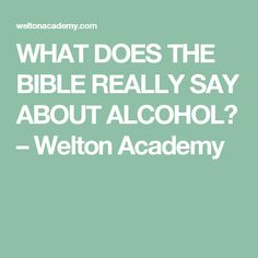 WHAT DOES THE BIBLE REALLY SAY ABOUT ALCOHOL? – Welton Academy