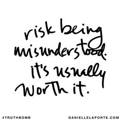 Risk being misunderstood. It's usually worth it. Subscribe: DanielleLaPorte.com #Truthbomb #Words #Quotes