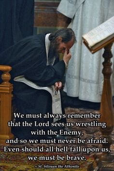 We must always remember that the lord sees us wrestling with the enemy, and so we must never be afraid. Even should all hell fall upon us, we must be brave. Silouan the Athonite Catholic Quotes, Catholic Prayers, Religious Quotes, Catholic Saints, Christian Faith, Christian Quotes, Bible Quotes, Bible Verses, Saint Quotes