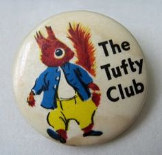 I was in The Tufty Club and had this badge.  I also went to The Tufty Club Playgroup.  Tufty taught us to cross the road safely - 'Look right, look left, look right again and if all's clear march straight across.'
