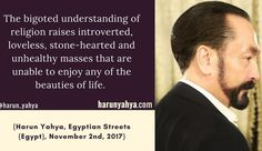 The bigoted understanding of religion raises introverted loveless stone-hearted and unhealthy masses that are unable to enjoy any of the beauties of life. (Harun Yahya Egyptian Streets (Egypt) November 2nd 2017) #tven.a9.com.tr #islam  #Muslim#books #adnanoktar #artist #author#istanbul  #quoteoftheday  #quote #love#Turkey #art #goodvibes  #fashion  #lux#travel #motivation #nature #photoshoot#photooftheday #london #newyork#friendship #christian #jew