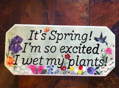 iT'S SPRING! I'M SO EXCITED I WET MY PLANTS!