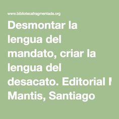 Desmontar la lengua del mandato, criar la lengua del desacato.Editorial Mantis, Santiago