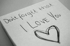 Don't forget that I Love You... <3 you always used to say this to me when we first met :) thank you for teaching me what unconditional love is.. Even when you're mad.