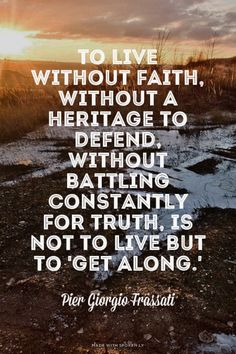 To live without faith, without a heritage to defend, without battling constantly for truth, is not to live but to 'get along. St Ignatius Of Loyola, St John Vianney, St John Bosco, St Catherine Of Siena, Saint Thomas Aquinas, St John Paul Ii, St Therese Of Lisieux, Saint Quotes, Good Communication