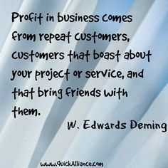 Profit in business comes from repeat customers, customers that boast about your project or service, and that bring friends with them. W Edwards Deming #quote http://www.quickalliance.com/quotes/