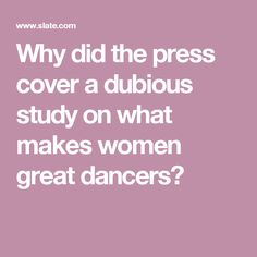 Why did the press cover a dubious study on what makes women great dancers?