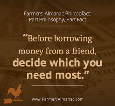 Before borrowing money from a friend, decide which you need most. - A Farmers' Almanac Philosofact