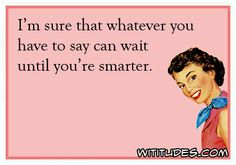 """""""I'm sure that whatever you have to say can wait until you're smarter."""" #sassy #retrohumor"""