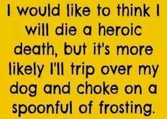 'I'd like to think I'll Die a Heroic Death, but it's more likely I'll Trip over my Dog and Choke to Death on a Spoonful of Frosting'. OMG! So True, Ha!