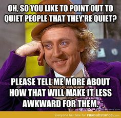 Seriously. The hardest part about being quiet is how many fucking times people have to point it out to you. Want to hear a quiet person speak? Sit down and fucking talk to them!