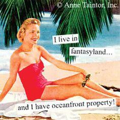 """I live in fantasyland...and I have oceanfront property!"""