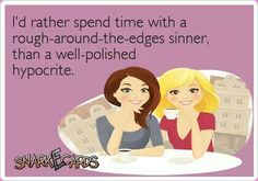 I'd rather spend time with a rough around the edges sinner, than a well polished hypocrite!
