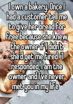 """Ha! Id be like """"Yeah b**ch that's right take it in and get the f*** out. I own this f***ing restaurant. I don't know who the f*** you think you are lying to people you needy lady. What if I only had one loaf of bread left and someone homeless needed but you demanded it? Didn't think bout' that b**ch!"""""""