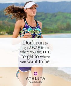 Don't run to get away from where you'r, run to get where you want to be - Athleta