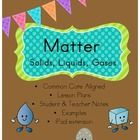 This Matter Unit is Common Core Aligned.  The unit covers matter, solids, liquids, gasses, and properties of matter, changing matter, and mixtures ...
