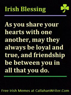 Irish Quotes, Memes, Proverbs or Sayings Irish Blessing As you share your heart with one another, may they always be loyal and true... Find this and many more Irish memes with Irish quotes, sayings, or proverbs at #freeirishmemes #irishquotes #irishproverbs #irishsayings http://callahanwriter.com/