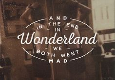 """ i searched for you but you were gone i knew i had to go back home "" Taylor Swift - Wonderland"