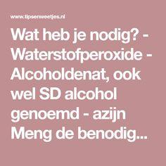 Wat heb je nodig? - Waterstofperoxide - Alcoholdenat, ook wel SD alcohol genoemd - azijn Meng de benodigde drie ingrediënten g...
