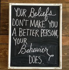 your beliefs don't make you a better person, your behaviour does - words to live by