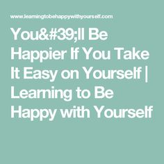 You'll Be Happier If You Take It Easy on Yourself | Learning to Be Happy with Yourself