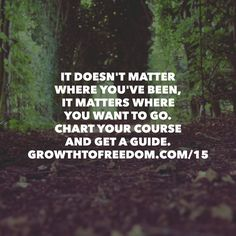 It Doesn't Matter Where You've Been, It Matters Where You Want To Go.  Chart Your Course And Get A Guide. http://GrowthToFreedom.com/15