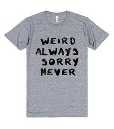 Weird, Not Sorry (Juniors) | T-Shirt | Front  http://skreened.com/behippy/weird-not-sorry-juniors