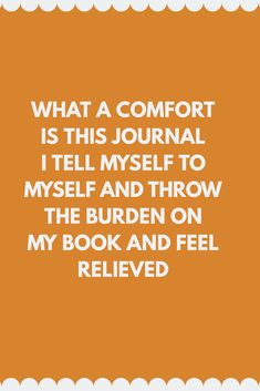"""""""What a comfort is this journal I tell myself to myself and throw the burden on my book and feel relieved. Tell Me, My Books, Addiction, Feelings, Journals, Journal Art, Journal, Writers Notebook, Daily Diary"""