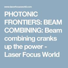 PHOTONIC FRONTIERS: BEAM COMBINING: Beam combining cranks up the power - Laser Focus World