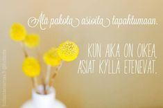 Kun aika on oikea, asiat kyllä etenevät. Sad Words, Wise Words, Pursuit Of Happiness, Mind Power, Pretty Words, Note To Self, Make You Smile, Life Lessons, Favorite Quotes