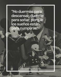 No duermas para descansar, duerme para soñar, porque los sueños están para cumplirse - Walt Disney - Don't sleep to rest, sleep to dream, because dreams are meant to be fulfilled