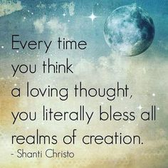 Every time you think a loving thought ~ you literally Bless all realms of creation ༺❁༻ Shanti Cristo