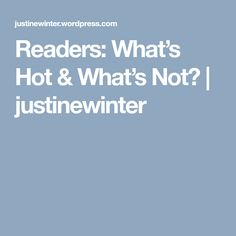 Readers: What's Hot & What's Not? | justinewinter
