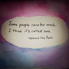 some people care too much. i think it's called love. / winnie the pooh