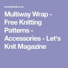 Multiway Wrap - Free Knitting Patterns - Accessories - Let's Knit Magazine