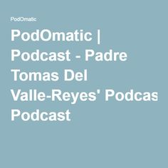 PodOmatic | Podcast - Padre Tomas Del Valle-Reyes' Podcast