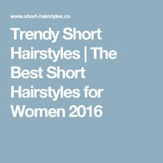 Trendy Short Hairstyles | The Best Short Hairstyles for Women 2016