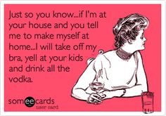 Funny Friendship Ecard: Just so you know...if I'm at your house and you tell me to make myself at home...I will take off my bra, yell at your kids and drink all the vodka.