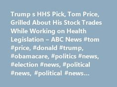 Trump s HHS Pick, Tom Price, Grilled About His Stock Trades While Working on Health Legislation – ABC News #tom #price, #donald #trump, #obamacare, #politics #news, #election #news, #political #news, #political #news #articles http://kansas.remmont.com/trump-s-hhs-pick-tom-price-grilled-about-his-stock-trades-while-working-on-health-legislation-abc-news-tom-price-donald-trump-obamacare-politics-news-election-news-political-news/  # Sections Shows Yahoo!-ABC News Network | 2017 ABC News…