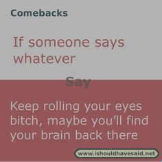 roasts when someone says whatever Use this comeback next time someone says whatever. Check out our top ten comeback lists Use this comeback next time someone says whatever. Check out our top ten comeback lists Roasts Comebacks, Funny Insults And Comebacks, Savage Comebacks, Snappy Comebacks, Clever Comebacks, Funny Comebacks, Comebacks Sassy, Best Comebacks Ever, Witty Insults