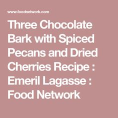 Three Chocolate Bark with Spiced Pecans and Dried Cherries Recipe : Emeril Lagasse : Food Network