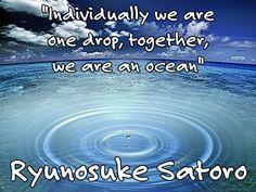 """Individually we are one drop, together, we are an ocean""Ryunosuke Satoro"