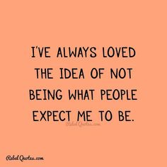 I've always loved the idea of not being what people expect me to be. - Rebel Quotes - Life Quotes