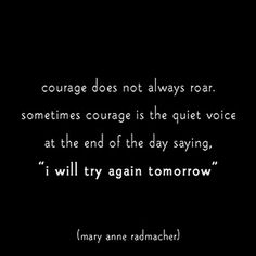 "#Courage does not always roar. Sometimes courage is the quiet voice at the end of the day saying, ""I Will Try Again Tomorrow.""  Never give up!"