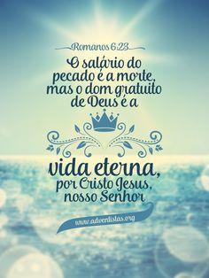 """""""O salário do pecado é a morte, mas o dom gratuito de Deus é a vida eterna, por Cristo Jesus, nosso Senhor."""" Rm 6:23"""