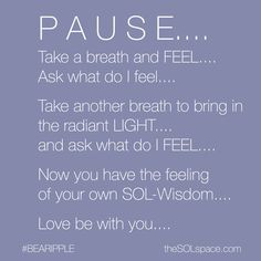 P A U S E….  Take a breath and FEEL…. Ask what do I feel….  Take another breath to bring in the radiant LIGHT…. Ask what do I FEEL….  Now you have the feeling of your own SOL-Wisdom…. Love be with you….  #breath #FEEL #whatdoifeel #RadiantLight #Light #SOLwisdom #Love
