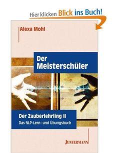 Der Meisterschüler. Der Zauberlehrling 2. Das NLP Lern- und Übungsbuch.: Amazon.de: Alexa Mohl: Bücher
