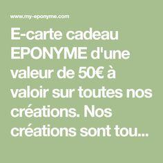 E-carte cadeau EPONYME d'une valeur de 50€ à valoir sur toutes nos créations. Nos créations sont toutes confectionnées en édition limitée. Elle est valable 1 an à compter de la date d'envoi du code unique à son destinataire.
