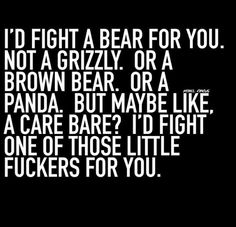 I would fight a bear for you...