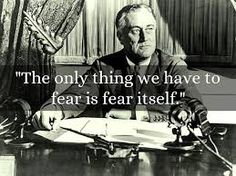 the only thing we have to fear is fear itself. franklin d. roosevelt picture - Google Search